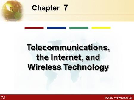 7.1 © 2007 by Prentice Hall 7 Chapter Telecommunications, the Internet, and Wireless Technology.