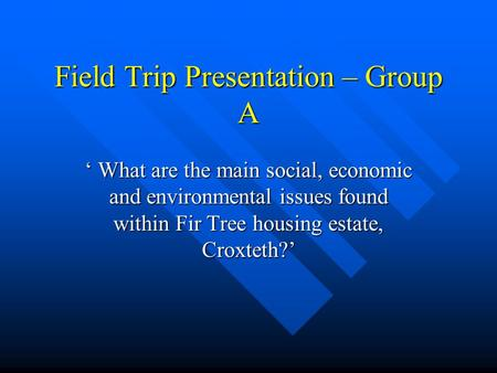 Field Trip Presentation – Group A ' What are the main social, economic and environmental issues found within Fir Tree housing estate, Croxteth?'