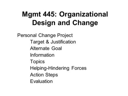 Mgmt 445: Organizational Design and Change Personal Change Project Target & Justification Alternate Goal Information Topics Helping-Hindering Forces Action.