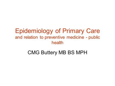 Epidemiology of Primary Care and relation to preventive medicine - public health CMG Buttery MB BS MPH.