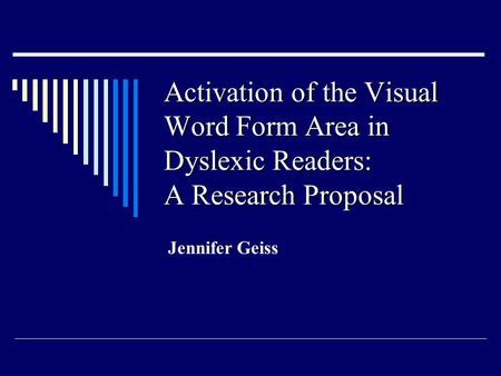 Activation of the Visual Word Form Area in Dyslexic Readers: A Research Proposal Jennifer Geiss.