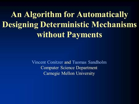 An Algorithm for Automatically Designing Deterministic Mechanisms without Payments Vincent Conitzer and Tuomas Sandholm Computer Science Department Carnegie.