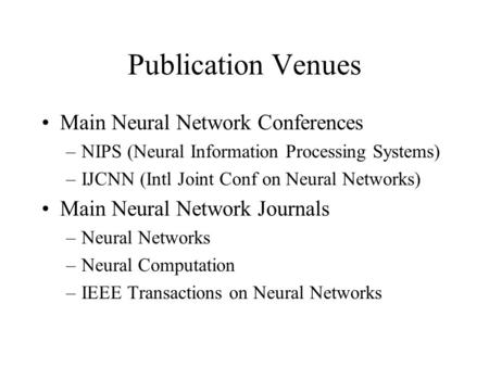 Publication Venues Main Neural Network Conferences –NIPS (Neural Information Processing Systems) –IJCNN (Intl Joint Conf on Neural Networks) Main Neural.