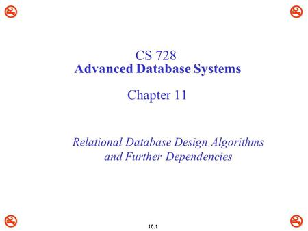 10.1 CS 728 Advanced Database Systems Chapter 11 Relational Database Design Algorithms and Further Dependencies.