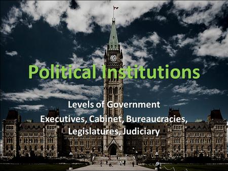 Political Institutions Levels of Government Executives, Cabinet, Bureaucracies, Legislatures, Judiciary.