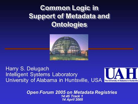 Common Logic in Support of Metadata and Ontologies Open Forum 2005 on Metadata Registries 14:45 Track 1 14 April 2005 Harry S. Delugach Intelligent Systems.