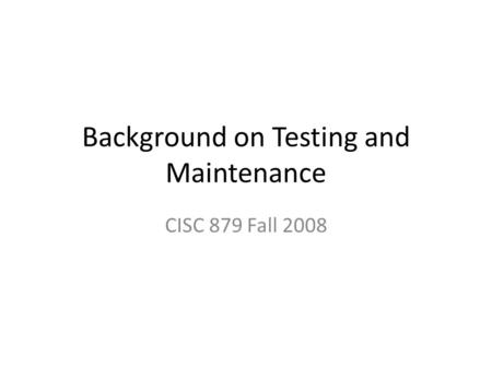 Background on Testing and Maintenance CISC 879 Fall 2008.