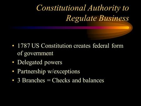 Constitutional Authority to Regulate Business 1787 US Constitution creates federal form of government Delegated powers Partnership w/exceptions 3 Branches.