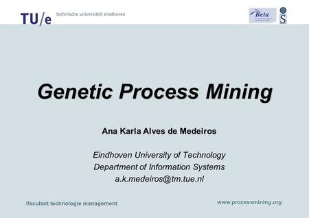 /faculteit technologie management www.processmining.org Genetic Process Mining Ana Karla Alves de Medeiros Eindhoven University of Technology Department.