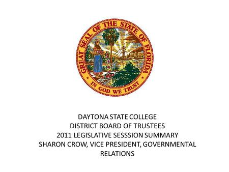 DAYTONA STATE COLLEGE DISTRICT BOARD OF TRUSTEES 2011 LEGISLATIVE SESSSION SUMMARY SHARON CROW, VICE PRESIDENT, GOVERNMENTAL RELATIONS.
