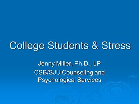 College Students & Stress Jenny Miller, Ph.D., LP CSB/SJU Counseling and Psychological Services.