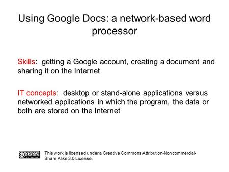 Using Google Docs: a network-based word processor This work is licensed under a Creative Commons Attribution-Noncommercial- Share Alike 3.0 License. Skills: