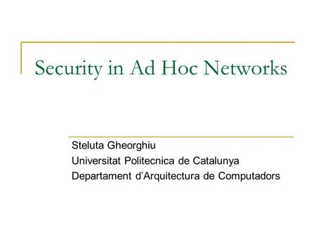 Security in Ad Hoc Networks Steluta Gheorghiu Universitat Politecnica de Catalunya Departament d'Arquitectura de Computadors.