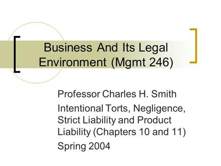 Business And Its Legal Environment (Mgmt 246) Professor Charles H. Smith Intentional Torts, Negligence, Strict Liability and Product Liability (Chapters.
