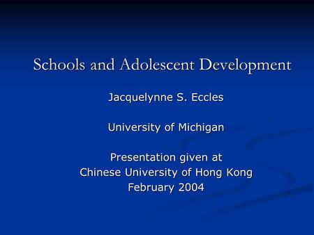 Schools and Adolescent Development Jacquelynne S. Eccles University of Michigan Presentation given at Chinese University of Hong Kong February 2004.