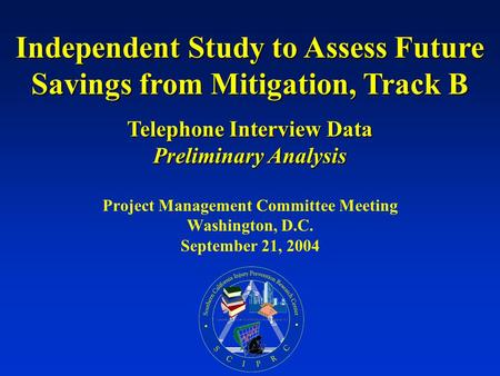 Project Management Committee Meeting Washington, D.C. September 21, 2004 Independent Study to Assess Future Savings from Mitigation, Track B Telephone.