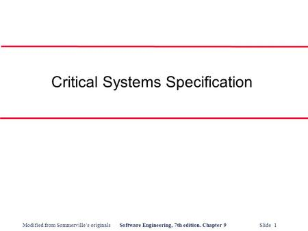 Modified from Sommerville's originalsSoftware Engineering, 7th edition. Chapter 9 Slide 1 Critical Systems Specification.