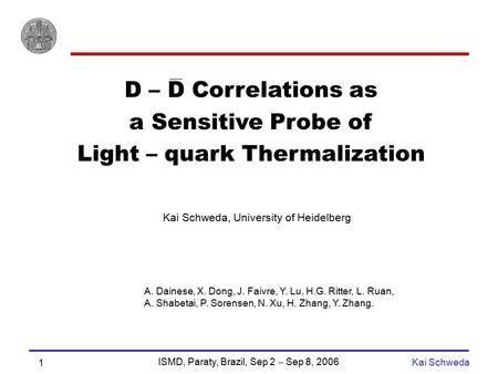 ISMD, Paraty, Brazil, Sep 2  Sep 8, 2006 Kai Schweda 1 D – D Correlations as a Sensitive Probe of Light – quark Thermalization Kai Schweda, University.