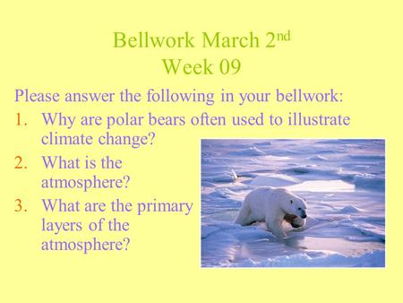 Bellwork March 2 nd Week 09 Please answer the following in your bellwork: 1.Why are polar bears often used to illustrate climate change? 2.What is the.