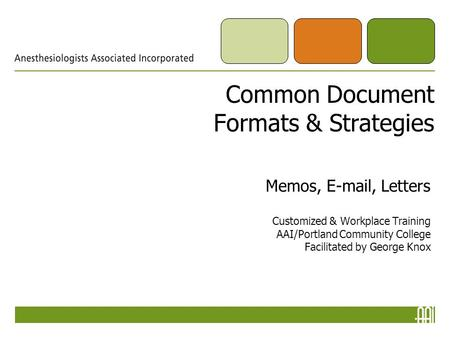 Common Document Formats & Strategies Memos, E-mail, Letters Customized & Workplace Training AAI/Portland Community College Facilitated by George Knox.
