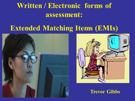 Written / Electronic forms of assessment: Extended Matching Items (EMIs) Trevor Gibbs.