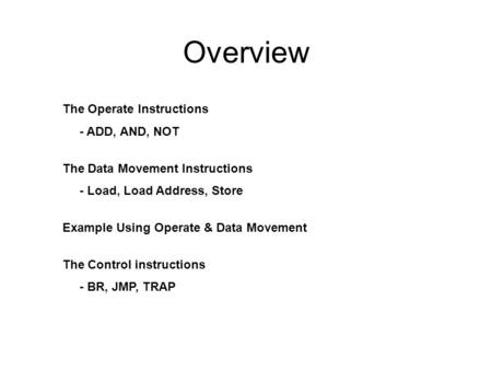 Overview The Operate Instructions - ADD, AND, NOT The Data Movement Instructions - Load, Load Address, Store Example Using Operate & Data Movement The.