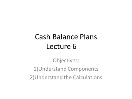 Cash Balance Plans Lecture 6 Objectives: 1)Understand Components 2)Understand the Calculations.