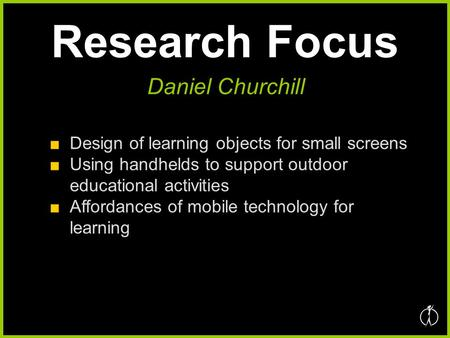 Research Focus ■Design of learning objects for small screens ■Using handhelds to support outdoor educational activities ■Affordances of mobile technology.