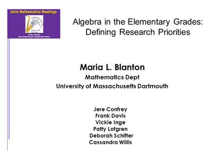 Algebra in the Elementary Grades: Defining Research Priorities Maria L. Blanton Mathematics Dept University of Massachusetts Dartmouth Jere Confrey Frank.