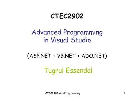 CTEC2902 Adv Programming CTEC2902 Advanced Programming in Visual Studio ( ASP.NET + VB.NET + ADO.NET) Tugrul Essendal 1.