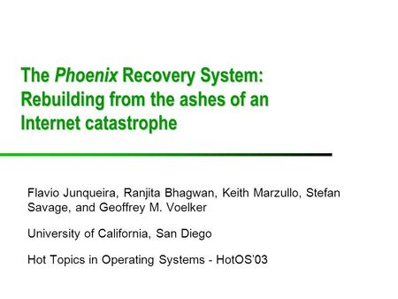 The Phoenix Recovery System: Rebuilding from the ashes of an Internet catastrophe Flavio Junqueira, Ranjita Bhagwan, Keith Marzullo, Stefan Savage, and.