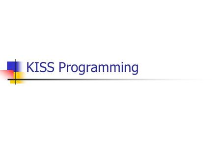 KISS Programming. What's so great about computers? They are fast (so they can accomplish much in a short time… spell check a thesis) They don't make mistakes.