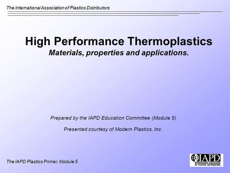The International Association of Plastics Distributors The IAPD Plastics Primer, Module 5 High Performance Thermoplastics Materials, properties and applications.
