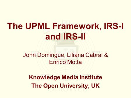 The UPML Framework, IRS-I and IRS-II John Domingue, Liliana Cabral & Enrico Motta Knowledge Media Institute The Open University, UK.