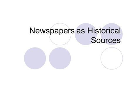 Newspapers as Historical Sources. Historians value Provide current information Show how events in the past were reported at the time the events occurred.