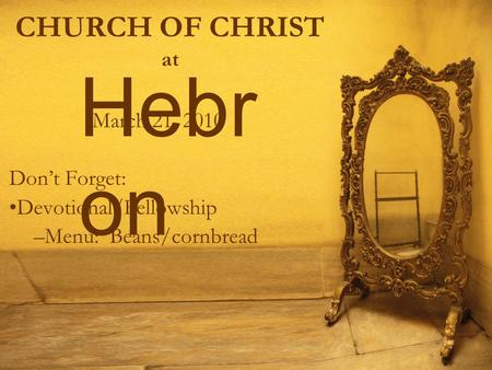 CHURCH OF CHRIST at March 21, 2010 Don't Forget: Devotional/Fellowship –Menu: Beans/cornbread Hebr on.