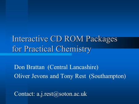 Interactive CD ROM Packages for Practical Chemistry Don Brattan (Central Lancashire) Oliver Jevons and Tony Rest (Southampton) Contact: