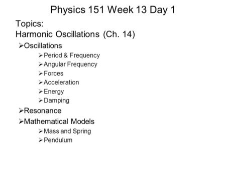 Physics 151 Week 13 Day 1 Topics: Harmonic Oscillations (Ch. 14)  Oscillations  Period & Frequency  Angular Frequency  Forces  Acceleration  Energy.