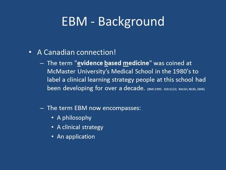 EBM - Background A Canadian connection! – The term evidence based medicine was coined at McMaster University's Medical School in the 1980's to label.