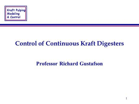 Kraft Pulping Modeling & Control 1 Control of Continuous Kraft Digesters Professor Richard Gustafson.