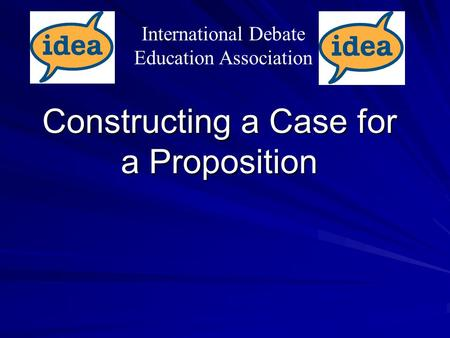 Constructing a Case for a Proposition International Debate Education Association.