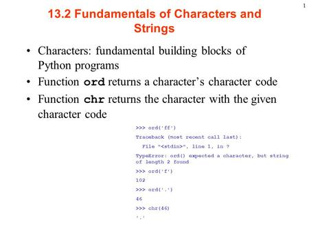 1 13.2 Fundamentals of Characters and Strings Characters: fundamental building blocks of Python programs Function ord returns a character's character code.