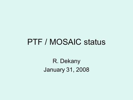 PTF / MOSAIC status R. Dekany January 31, 2008. Palomar Transient Factory P48 as transient discovery engine –New, wide-field visible imager (MOSAIC) –New.
