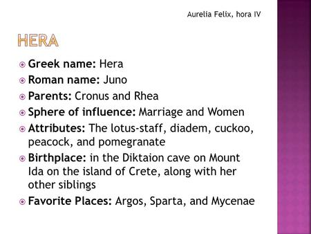 Hera Greek name: Hera Roman name: Juno Parents: Cronus and Rhea