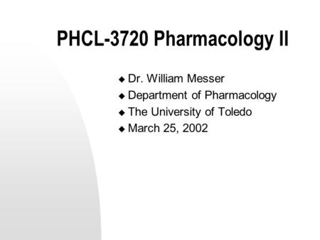 PHCL-3720 Pharmacology II  Dr. William Messer  Department of Pharmacology  The University of Toledo  March 25, 2002.