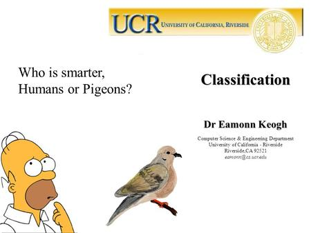 Classification Dr Eamonn Keogh Computer Science & Engineering Department University of California - Riverside Riverside,CA 92521 Who.