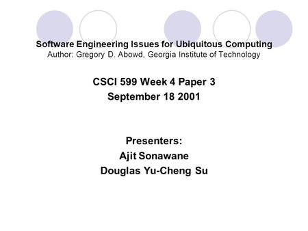 Software Engineering Issues for Ubiquitous Computing Author: Gregory D. Abowd, Georgia Institute of Technology CSCI 599 Week 4 Paper 3 September 18 2001.