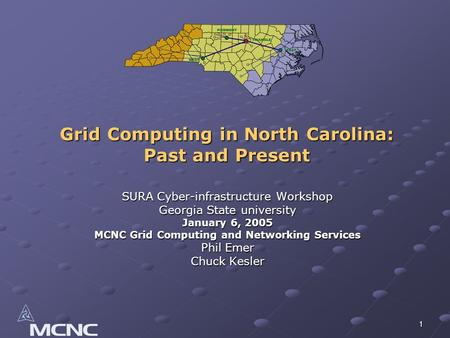 1 Grid Computing in North Carolina: Past and Present SURA Cyber-infrastructure Workshop Georgia State university January 6, 2005 MCNC Grid Computing and.