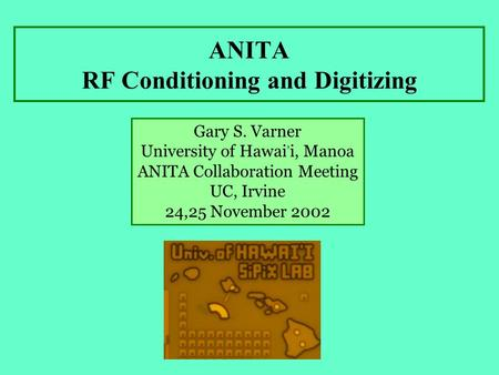 ANITA RF Conditioning and Digitizing Gary S. Varner University of Hawai, i, Manoa ANITA Collaboration Meeting UC, Irvine 24,25 November 2002.