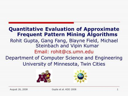 August 26, 2008Gupta et al. KDD 20081 Quantitative Evaluation of Approximate Frequent Pattern Mining Algorithms Rohit Gupta, Gang Fang, Blayne Field, Michael.
